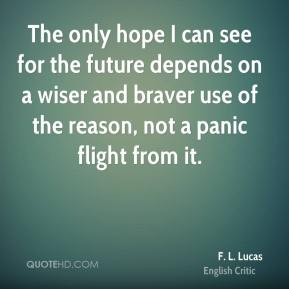 The only hope I can see for the future depends on a wiser and braver use of the reason, not a panic flight from it.