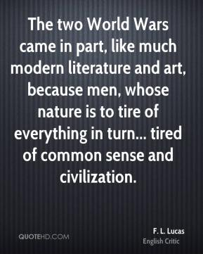 F. L. Lucas - The two World Wars came in part, like much modern literature and art, because men, whose nature is to tire of everything in turn... tired of common sense and civilization.
