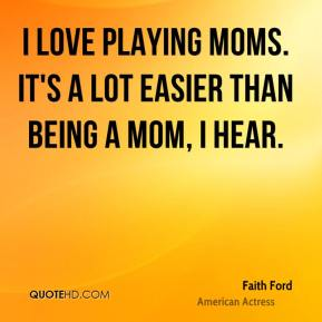 I love playing moms. It's a lot easier than being a mom, I hear.