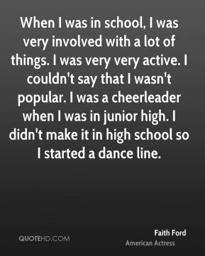 When I was in school, I was very involved with a lot of things. I was very very active. I couldn't say that I wasn't popular. I was a cheerleader when I was in junior high. I didn't make it in high school so I started a dance line.