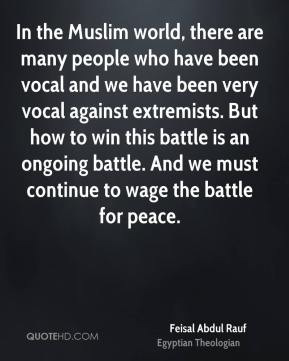 In the Muslim world, there are many people who have been vocal and we have been very vocal against extremists. But how to win this battle is an ongoing battle. And we must continue to wage the battle for peace.