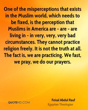 Feisal Abdul Rauf - One of the misperceptions that exists in the Muslim world, which needs to be fixed, is the perception that Muslims in America are - are - are living in - in very, very, very bad circumstances. They cannot practice religion freely. It is not the truth at all. The fact is, we are practicing. We fast, we pray, we do our prayers.