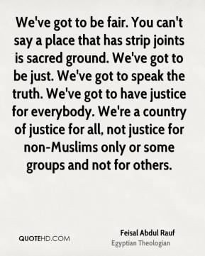 Feisal Abdul Rauf - We've got to be fair. You can't say a place that has strip joints is sacred ground. We've got to be just. We've got to speak the truth. We've got to have justice for everybody. We're a country of justice for all, not justice for non-Muslims only or some groups and not for others.