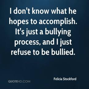 Felicia Stockford - I don't know what he hopes to accomplish. It's just a bullying process, and I just refuse to be bullied.