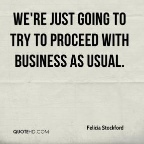 Felicia Stockford - We're just going to try to proceed with business as usual.