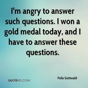 Felix Gottwald - I'm angry to answer such questions. I won a gold medal today, and I have to answer these questions.