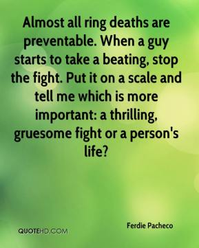 Ferdie Pacheco - Almost all ring deaths are preventable. When a guy starts to take a beating, stop the fight. Put it on a scale and tell me which is more important: a thrilling, gruesome fight or a person's life?