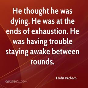 Ferdie Pacheco - He thought he was dying. He was at the ends of exhaustion. He was having trouble staying awake between rounds.