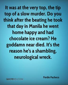 Ferdie Pacheco - It was at the very top, the tip top of a slow murder. Do you think after the beating he took that day in Manila he went home happy and had chocolate ice cream? He goddamn near died. It's the reason he's a shambling, neurological wreck.