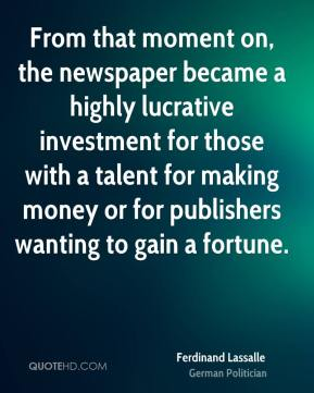 Ferdinand Lassalle - From that moment on, the newspaper became a highly lucrative investment for those with a talent for making money or for publishers wanting to gain a fortune.