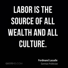 Labor is the source of all wealth and all culture.