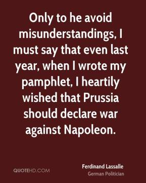 Ferdinand Lassalle - Only to he avoid misunderstandings, I must say that even last year, when I wrote my pamphlet, I heartily wished that Prussia should declare war against Napoleon.