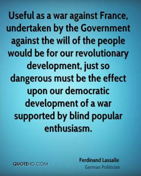 Useful as a war against France, undertaken by the Government against the will of the people would be for our revolutionary development, just so dangerous must be the effect upon our democratic development of a war supported by blind popular enthusiasm.