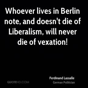 Whoever lives in Berlin note, and doesn't die of Liberalism, will never die of vexation!