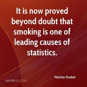 Fletcher Knebel - It is now proved beyond doubt that smoking is one of leading causes of statistics.
