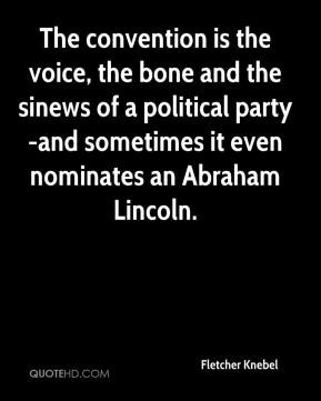 Fletcher Knebel - The convention is the voice, the bone and the sinews of a political party-and sometimes it even nominates an Abraham Lincoln.