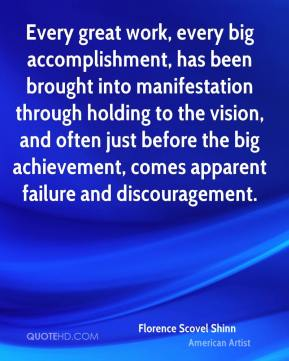 Every great work, every big accomplishment, has been brought into manifestation through holding to the vision, and often just before the big achievement, comes apparent failure and discouragement.