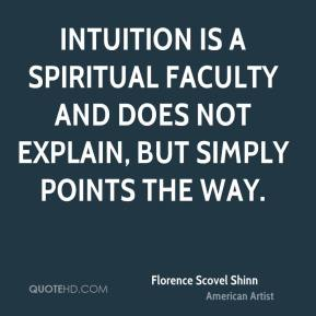 Florence Scovel Shinn - Intuition is a spiritual faculty and does not explain, but simply points the way.