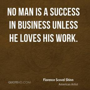 No man is a success in business unless he loves his work.