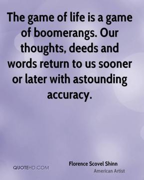 Florence Scovel Shinn - The game of life is a game of boomerangs. Our thoughts, deeds and words return to us sooner or later with astounding accuracy.