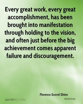 Florence Scovel Shinn - Every great work, every great accomplishment, has been brought into manifestation through holding to the vision, and often just before the big achievement comes apparent failure and discouragement.