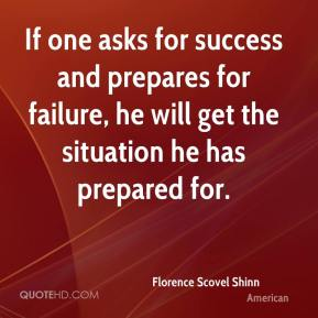 Florence Scovel Shinn - If one asks for success and prepares for failure, he will get the situation he has prepared for.
