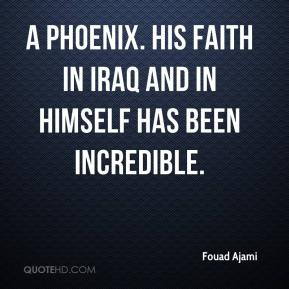 a phoenix. His faith in Iraq and in himself has been incredible.