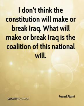 I don't think the constitution will make or break Iraq. What will make or break Iraq is the coalition of this national will.