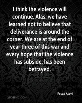 I think the violence will continue. Alas, we have learned not to believe that deliverance is around the corner. We are at the end of year three of this war and every hope that the violence has subside, has been betrayed.