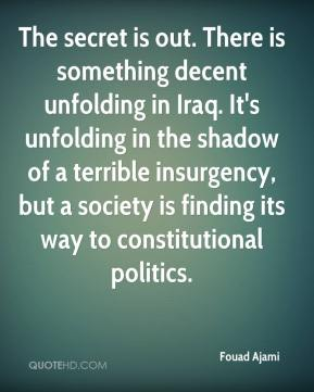 The secret is out. There is something decent unfolding in Iraq. It's unfolding in the shadow of a terrible insurgency, but a society is finding its way to constitutional politics.