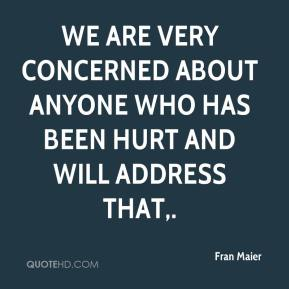 Fran Maier - We are very concerned about anyone who has been hurt and will address that.