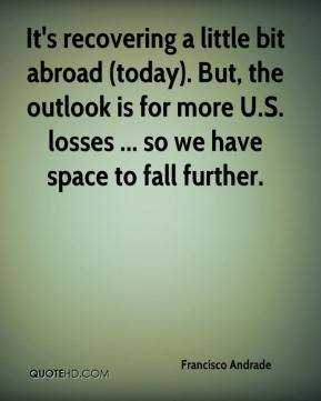 Francisco Andrade - It's recovering a little bit abroad (today). But, the outlook is for more U.S. losses ... so we have space to fall further.