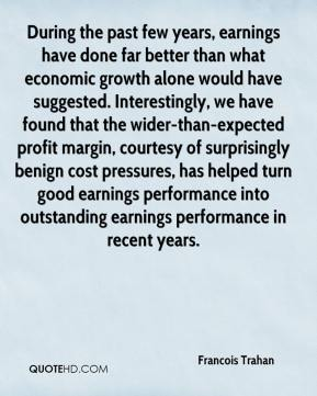 Francois Trahan - During the past few years, earnings have done far better than what economic growth alone would have suggested. Interestingly, we have found that the wider-than-expected profit margin, courtesy of surprisingly benign cost pressures, has helped turn good earnings performance into outstanding earnings performance in recent years.
