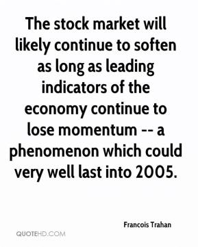Francois Trahan - The stock market will likely continue to soften as long as leading indicators of the economy continue to lose momentum -- a phenomenon which could very well last into 2005.