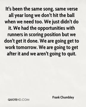 Frank Chumbley - It's been the same song, same verse all year long we don't hit the ball when we need too. We just didn't do it. We had the opportunities with runners in scoring position but we don't get it done. We are going get to work tomorrow. We are going to get after it and we aren't going to quit.