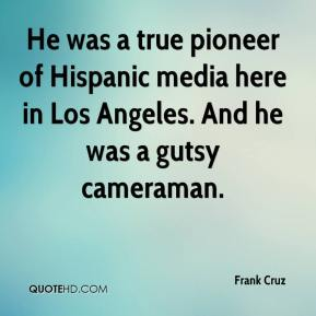 Frank Cruz - He was a true pioneer of Hispanic media here in Los Angeles. And he was a gutsy cameraman.