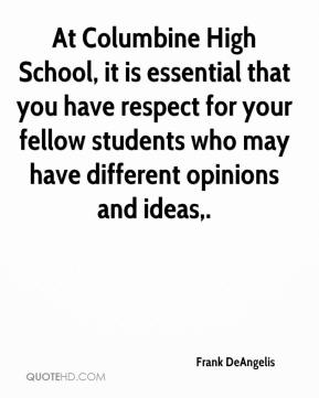 Frank DeAngelis - At Columbine High School, it is essential that you have respect for your fellow students who may have different opinions and ideas.