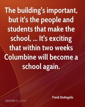 Frank DeAngelis - The building's important, but it's the people and students that make the school, ... It's exciting that within two weeks Columbine will become a school again.