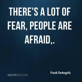There's a lot of fear, people are afraid.