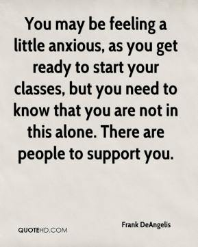 Frank DeAngelis - You may be feeling a little anxious, as you get ready to start your classes, but you need to know that you are not in this alone. There are people to support you.