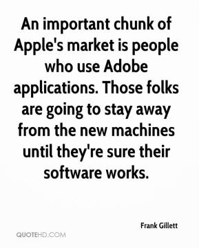 Frank Gillett - An important chunk of Apple's market is people who use Adobe applications. Those folks are going to stay away from the new machines until they're sure their software works.