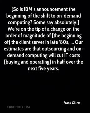 Frank Gillett - [So is IBM's announcement the beginning of the shift to on-demand computing? Some say absolutely:] We're on the tip of a change on the order of magnitude of [the beginning of] the client server in late '80s, ... Our estimates are that outsourcing and on-demand computing will cut IT costs [buying and operating] in half over the next five years.