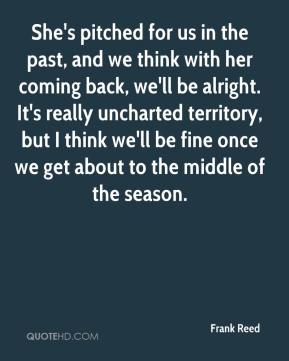Frank Reed - She's pitched for us in the past, and we think with her coming back, we'll be alright. It's really uncharted territory, but I think we'll be fine once we get about to the middle of the season.