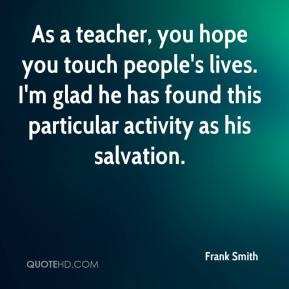 Frank Smith - As a teacher, you hope you touch people's lives. I'm glad he has found this particular activity as his salvation.