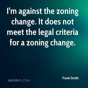Frank Smith - I'm against the zoning change. It does not meet the legal criteria for a zoning change.