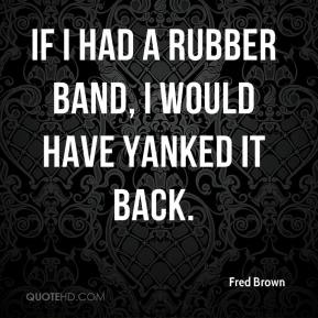 Fred Brown - If I had a rubber band, I would have yanked it back.