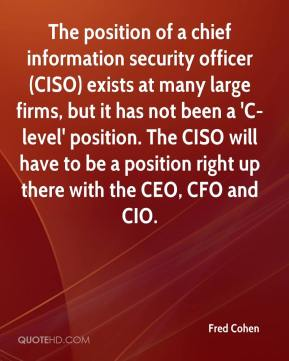 Fred Cohen - The position of a chief information security officer (CISO) exists at many large firms, but it has not been a 'C-level' position. The CISO will have to be a position right up there with the CEO, CFO and CIO.