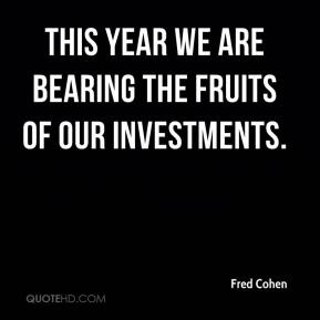 Fred Cohen - This year we are bearing the fruits of our investments.