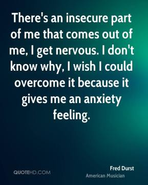 Fred Durst - There's an insecure part of me that comes out of me, I get nervous. I don't know why, I wish I could overcome it because it gives me an anxiety feeling.