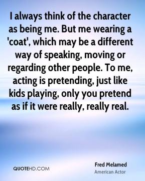 I always think of the character as being me. But me wearing a 'coat', which may be a different way of speaking, moving or regarding other people. To me, acting is pretending, just like kids playing, only you pretend as if it were really, really real.